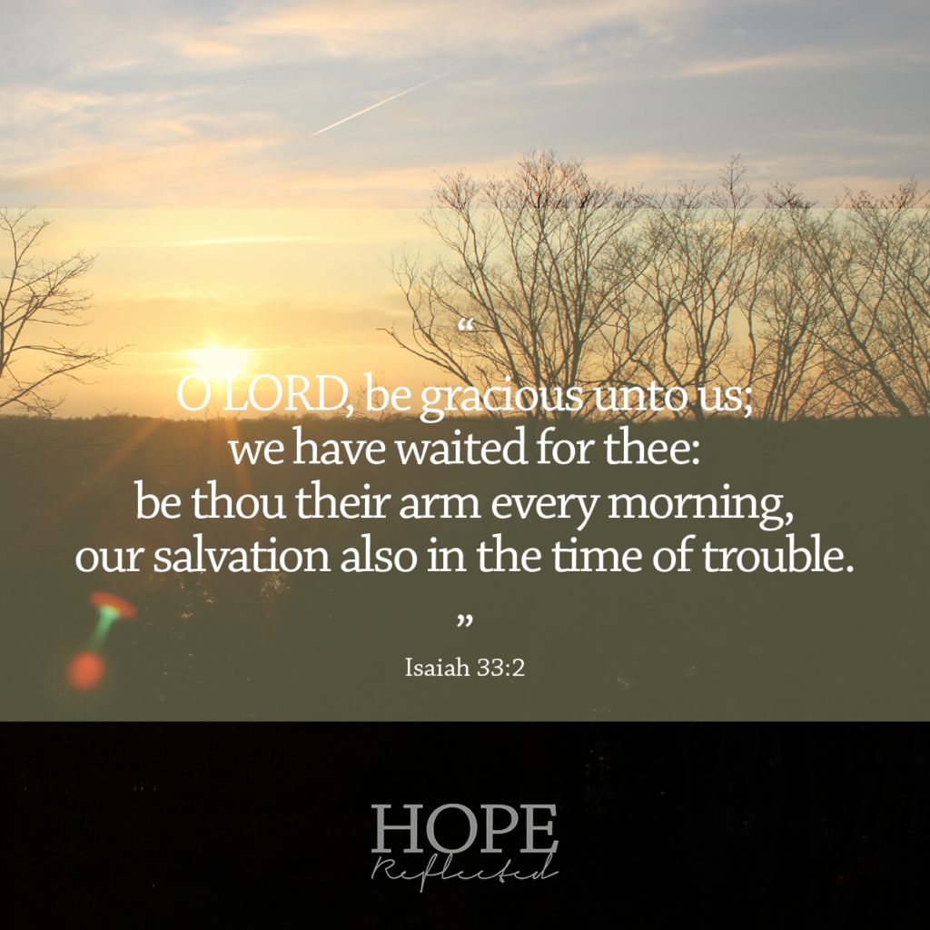 "Isaiah 33:2 ""O LORD, be gracious unto us; we have waited for thee: be thou their arm every morning, our salvation also in the time of trouble."" 
