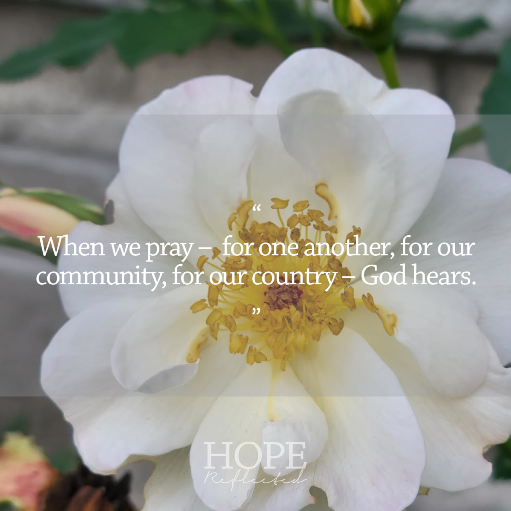 When we pray - for one another, for our community, for our country, - God hears. Read more at hopereflected.com