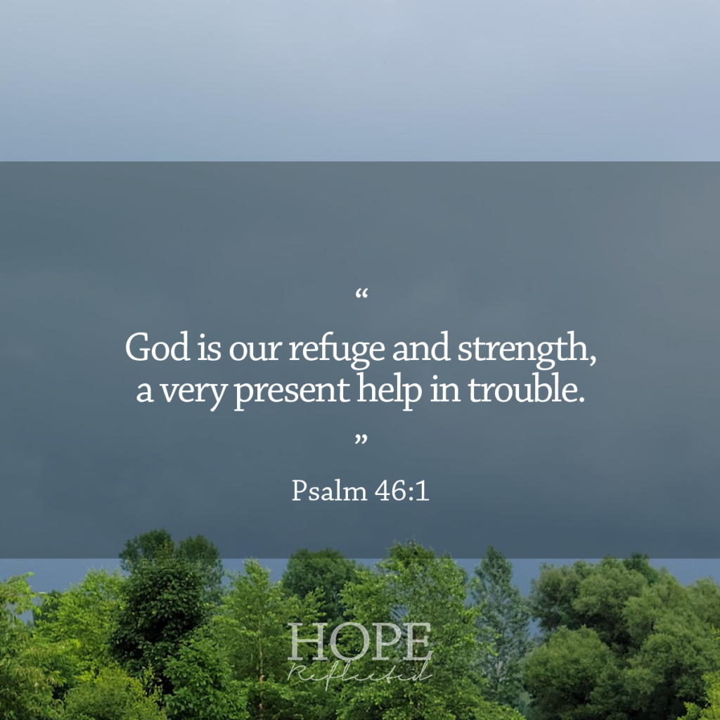 """""""God is our refuge and strength, a very present help in trouble."""" (Psalm 46:1) Read more of """"A very present help"""" on hopereflected.com"""
