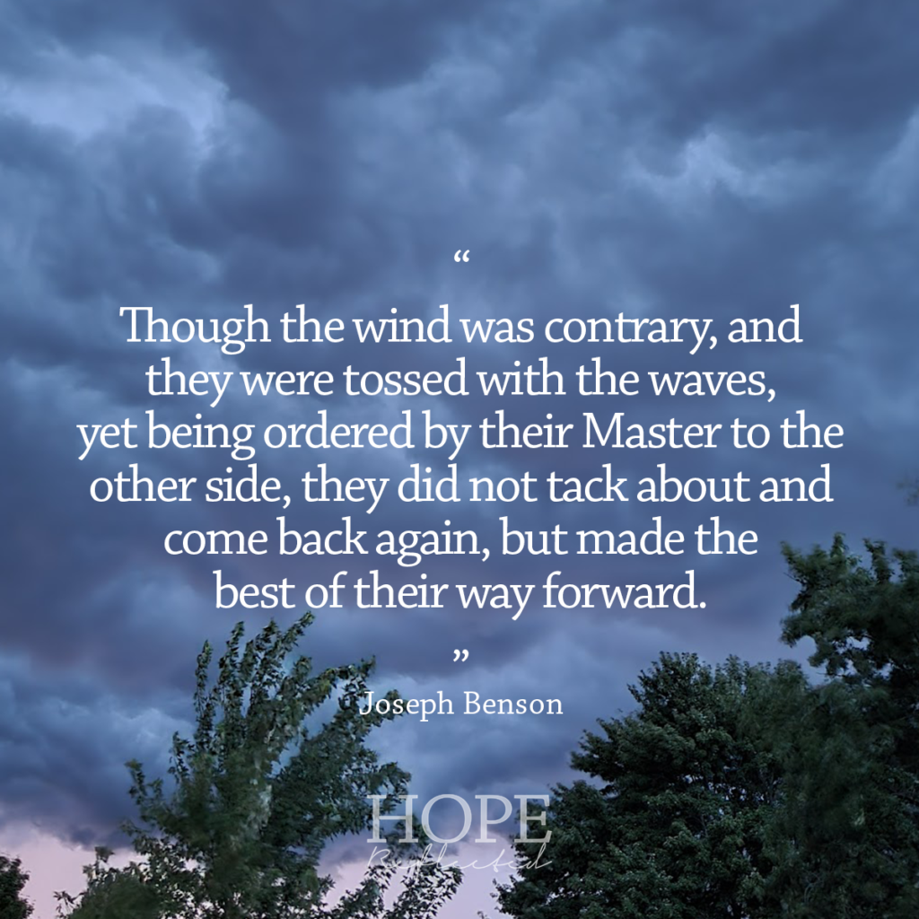 """""""Though the wind was contrary, and they were tossed with the waves, yet being ordered by their Master to the other side, they did not tack about and come back again, but made the best of their way forward."""" Joseph Benson 